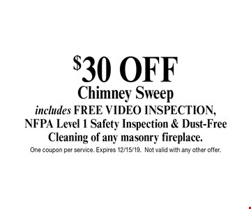 $30 OFF Chimney Sweep. Includes FREE VIDEO INSPECTION, NFPA Level 1 Safety Inspection & Dust-Free Cleaning of any masonry fireplace. One coupon per service. Expires 12/15/19. Not valid with any other offer.