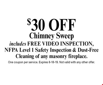 $30 OFF Chimney Sweep includes FREE VIDEO INSPECTION, NFPA Level 1 Safety Inspection & Dust-Free Cleaning of any masonry fireplace.. One coupon per service. Expires 8-18-19. Not valid with any other offer.