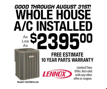 Good through August 31st! $2395.00 WHOLE HOUSE A/C INSTALLED. Limited Time Offer. Not valid with any other offer or coupon. Expires 10/4/19.