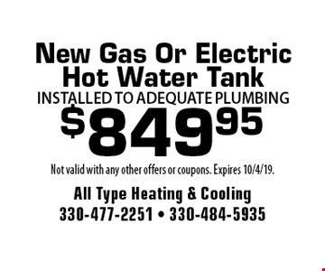 $799.95 New Gas Or Electric Hot Water Tank Installed to adequate Plumbing. Not valid with any other offers or coupons. Expires 10/4/19.