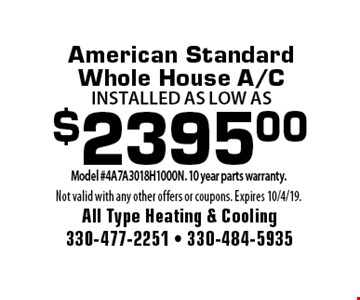 $2395.00 American Standard Whole House A/C installed as low as. Model #4A7A3018H1000N. 10 year parts warranty. Not valid with any other offers or coupons. Expires 10/4/19.