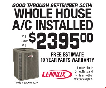 Good through september 30th! $2395.00 WHOLE HOUSEA/C INSTALLED. Limited Time Offer. Not valid with any otheroffer or coupon.