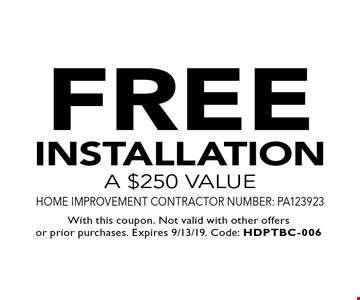 FREE installation a $250 value Home Improvement Contractor Number: PA123923. With this coupon. Not valid with other offers or prior purchases. Expires 9/13/19. Code: HDPTBC-006