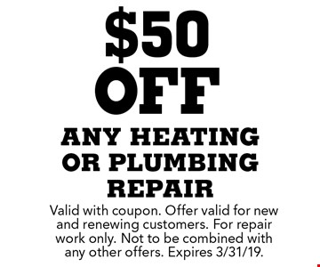 $50 off any heating or plumbing repair. Valid with coupon. Offer valid for new and renewing customers. For repair work only. Not to be combined with any other offers. Expires 3/31/19.
