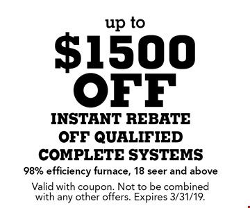 up to $1500 off instant rebate off qualified complete systems 98% efficiency furnace, 18 seer and above. Valid with coupon. Not to be combined with any other offers. Expires 3/31/19.
