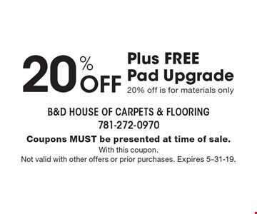 20% off Plus FREE Pad Upgrade 20% off is for materials only. Coupons must be presented at time of sale. With this coupon. Not valid with other offers or prior purchases. Expires 5-31-19.