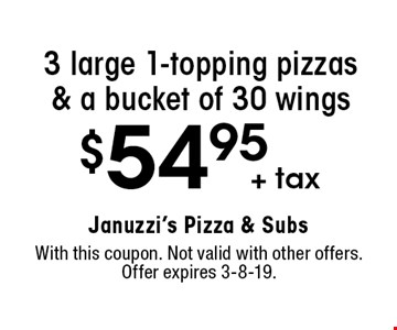 $54.95 + tax 3 large 1-topping pizzas & a bucket of 30 wings. With this coupon. Not valid with other offers. Offer expires 3-8-19.