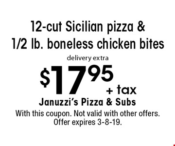 $17.95 + tax 12-cut Sicilian pizza & 1/2 lb. boneless chicken bites delivery extra. With this coupon. Not valid with other offers. Offer expires 3-8-19.
