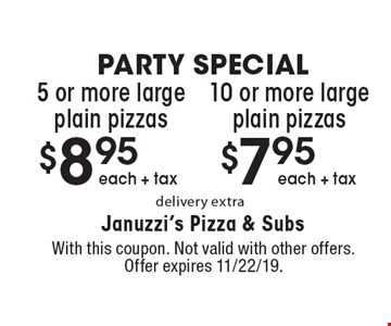 PARTY SPECIAL. $7.95 each + tax for 10 or more large plain pizzas, delivery extra, OR $8.95 each + tax for 5 or more large plain pizzas, delivery extra. With this coupon. Not valid with other offers. Offer expires 11/22/19.