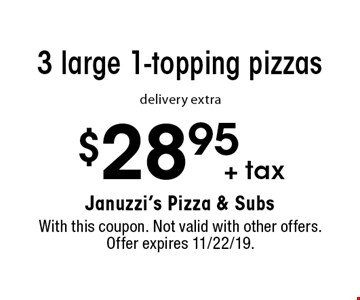 $28.95 + tax for 3 large 1-topping pizzas, delivery extra. With this coupon. Not valid with other offers. Offer expires 11/22/19.