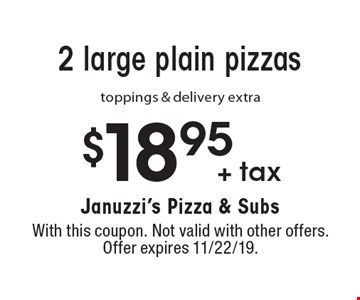 $18.95 + tax for 2 large plain pizzas, toppings & delivery extra. With this coupon. Not valid with other offers. Offer expires 11/22/19.