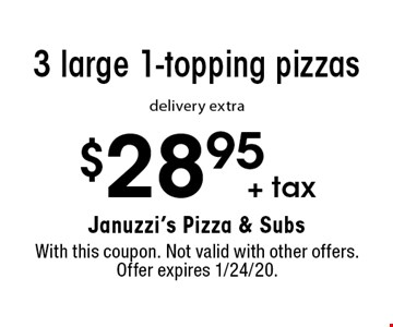 $28.95 + tax 3 large 1-topping pizzas delivery extra. With this coupon. Not valid with other offers. Offer expires 1/24/20.