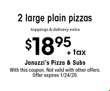 $18.95 + tax 2 large plain pizzas toppings & delivery extra. With this coupon. Not valid with other offers. Offer expires 1/24/20.