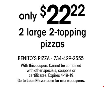 only $22.22 2 large 2-topping pizzas . With this coupon. Cannot be combined with other specials, coupons or certificates. Expires 4-19-19. Go to LocalFlavor.com for more coupons.