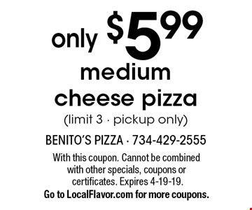 only $5.99 medium cheese pizza (limit 3 - pickup only). With this coupon. Cannot be combined with other specials, coupons or certificates. Expires 4-19-19. Go to LocalFlavor.com for more coupons.
