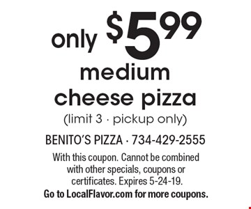 Medium cheese pizza only $5.99 (limit 3 - pickup only). With this coupon. Cannot be combined with other specials, coupons or certificates. Expires 5-24-19. Go to LocalFlavor.com for more coupons.