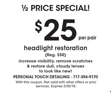 1/2 price special! $25 per pair headlight restoration (Reg. $50) increase visibility, remove scratches & restore dull, cloudy lenses to look like new!. With this coupon. Not valid with other offers or prior services. Expires 3/30/19.