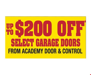 Up to $200 off select garage doors from Academy Door and Control. Please present ad. Not valid with any other offer or prior call. Some restrictions apply. Call for details. Expires2/28/19.