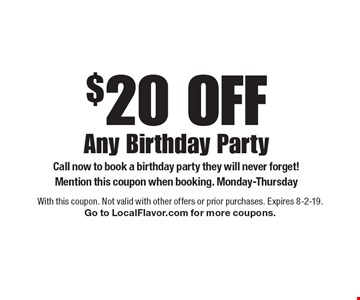 $20 Off Any Birthday Party Call now to book a birthday party they will never forget! Mention this coupon when booking. Monday-Thursday. With this coupon. Not valid with other offers or prior purchases. Expires 8-2-19. Go to LocalFlavor.com for more coupons.