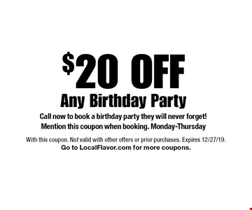 $20 Off Any Birthday Party Call now to book a birthday party they will never forget! Mention this coupon when booking. Monday-Thursday. With this coupon. Not valid with other offers or prior purchases. Expires 12/27/19. Go to LocalFlavor.com for more coupons.