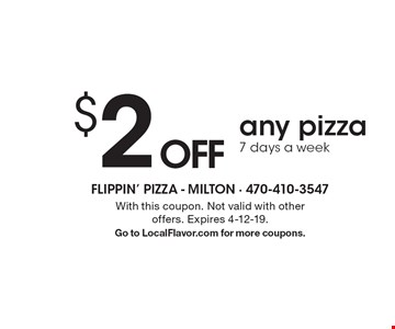 $2 OFF any pizza 7 days a week. With this coupon. Not valid with other offers. Expires 4-12-19. Go to LocalFlavor.com for more coupons.
