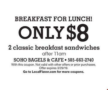 BREAKFAST FOR LUNCH! ONLY $8 2 classic breakfast sandwiches after 11am. With this coupon. Not valid with other offers or prior purchases. Offer expires 3/29/19. Go to LocalFlavor.com for more coupons.