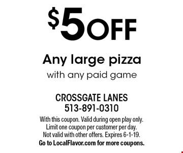 $5 OFF Any large pizza with any paid game. With this coupon. Valid during open play only. Limit one coupon per customer per day. Not valid with other offers. Expires 6-1-19. Go to LocalFlavor.com for more coupons.