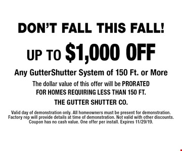 Don't Fall This Fall! UP TO $1,000 OFF Any Gutter Shutter System of 150 Ft. or More. The dollar value of this offer will be PRORATED FOR HOMES REQUIRING LESS THAN 150 FT. Valid day of demonstration only. All homeowners must be present for demonstration. Factory rep will provide details at time of demonstration. Not valid with other discounts.  Coupon has no cash value. One offer per install. Expires 11/29/19.