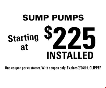 Starting at $225 INSTALLED SUMP PUMPS. One coupon per customer. With coupon only. Expires 7/26/19. CLIPPER