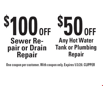 $100 OFF Sewer Repair or Drain Repair $50 Any Hot Water Tank or Plumbing Repair. One coupon per customer. With coupon only. Expires 1/3/20. CLIPPER