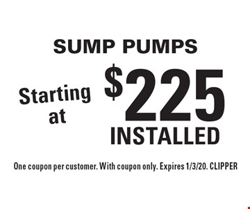 Starting at $225 INSTALLED SUMP PUMPS. One coupon per customer. With coupon only. Expires 1/3/20. CLIPPER