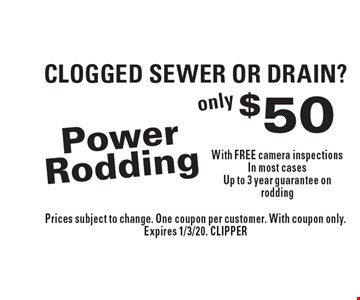 CLOGGED SEWER OR DRAIN? Only $50 Power Rodding With FREE camera inspections In most cases Up to 3 year guarantee on rodding. Prices subject to change. One coupon per customer. With coupon only. Expires 1/3/20. CLIPPER