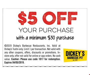 $5 off your purchase with a minimum $30 purchase. 2019 Dickey's Barbecue Restaurants, Inc. Valid at Dickey's Tustin only. Limit 1 per transaction. Not valid with any other coupons, offers, discounts or promotions. Instore only; offer not valid for online or app orders. No cash value. Cashier: Please use code 1017 for redemption. Expires04/5/19