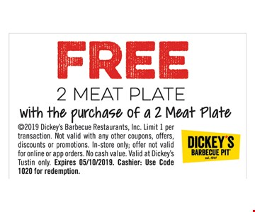 Free 2 meat plate with the purchase of a 2 meat plate. 2019 Dickey's Barbecue Restaurants, Inc. Limit 1 per transaction. Not valid whit any other coupons, offers, discounts or promotions. In-store only; offer not valid for online or app orders. No cash value. Valid at Dickey's Tustin only. Expires05/10/19. Cashier: Use code 1017 for redemption.