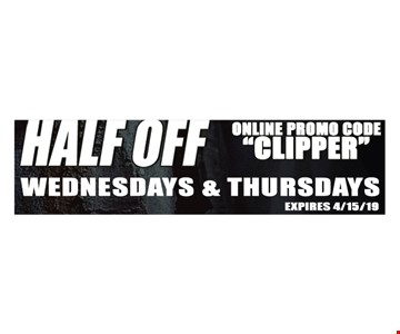 Half Off. Wednesdays & Thursdays. Online promo code: CLIPPER. Expires 4/15/19.
