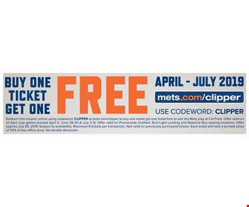 Buy one ticket get one free. April-July 2019. mets.com/clipper. Use Codeword: CLIPPER. Redeem this coupon online using codeword: CLIPPER at mets.com/clipper to buy one ticket get one ticket free to see the Mets play at Citi Field. Offer valid on all April-July games (except April 4, June 28-30 & July 2-3). Offer valid on Promenade Outfield, Bud Light Landing and Baseline Box seating locations. Offer expires07/28/19. Subject to availability. Maximum 8 tickets per transaction. Not valid on previously purchased tickets. Each ticket will have a printed value of 50% of box office price. No double discounts.