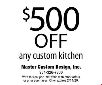 $500 off any custom kitchen. With this coupon. Not valid with other offers or prior purchases. Offer expires 2/14/20.
