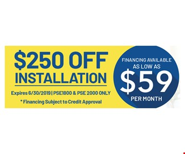 $250 Off Installation. Expires 6/30/19. PSE1800 & PSE2000 only. Financing available as lo as $59 per month. Financing subject to credit approval.