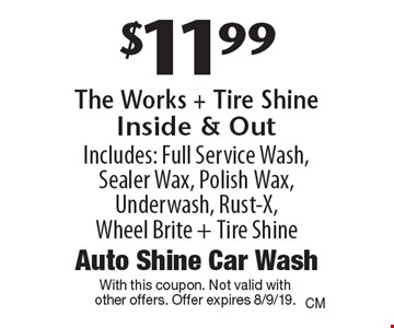$11.99 The Works + Tire Shine Inside & Out. Includes: Full Service Wash, Sealer Wax, Polish Wax, Underwash, Rust-X, Wheel Brite + Tire Shine. With this coupon. Not valid with other offers. Offer expires 8/9/19.