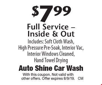 $7.99 Full Service - Inside & Out Includes: Soft Cloth Wash, High Pressure Pre-Soak, Interior Vac, Interior Windows Cleaned, Hand Towel Drying. With this coupon. Not valid with other offers. Offer expires 8/9/19.