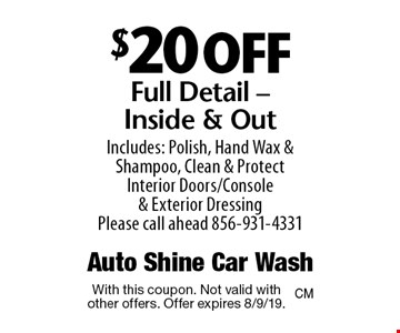 $20 off Full Detail - Inside & Out Includes: Polish, Hand Wax & Shampoo, Clean & Protect Interior Doors/Console & Exterior Dressing Please call ahead 856-931-4331. With this coupon. Not valid with other offers. Offer expires 8/9/19.