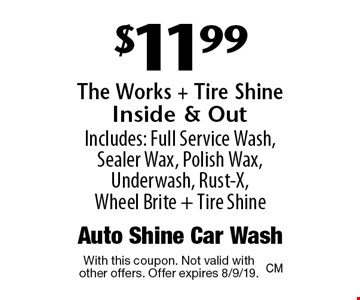 $11.99 The Works + Tire Shine Inside & Out Includes: Full Service Wash, Sealer Wax, Polish Wax, Underwash, Rust-X, Wheel Brite + Tire Shine. With this coupon. Not valid with other offers. Offer expires 8/9/19.