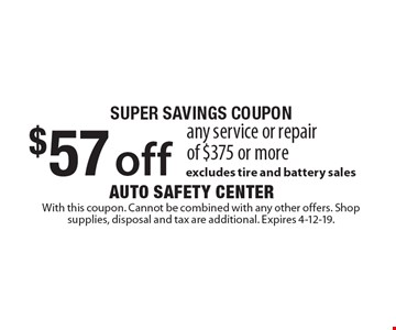 SUPER SAVINGS COUPON: $57 off any service or repair of $375 or more. Excludes tire and battery sales. With this coupon. Cannot be combined with any other offers. Shop supplies, disposal and tax are additional. Expires 4-12-19.