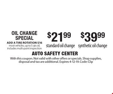 OIL CHANGE SPECIAL: $21.99 standard oil change OR $39.99 synthetic oil change. ADD A TIRE ROTATION $16. Most vehicles, up to 5 qts oil, includes multi-point inspection. With this coupon. Not valid with other offers or specials. Shop supplies, disposal and tax are additional. Expires 4-12-19. Code: Clip