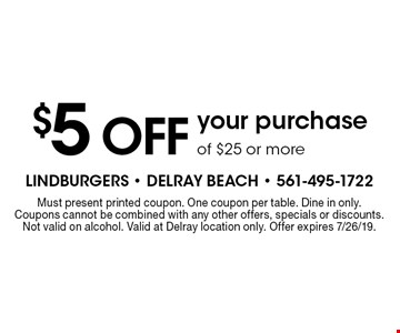 $5 OFF your purchase of $25 or more. Must present printed coupon. One coupon per table. Dine in only.Coupons cannot be combined with any other offers, specials or discounts. Not valid on alcohol. Valid at Delray location only. Offer expires 7/26/19.