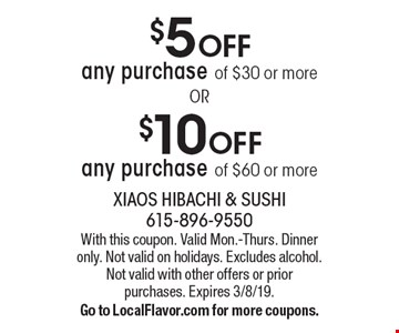$5 OFF any purchase of $30 or more OR $10 OFF any purchase of $60 or more. With this coupon. Valid Mon.-Thurs. Dinner only. Not valid on holidays. Excludes alcohol. Not valid with other offers or prior purchases. Expires 3/8/19. Go to LocalFlavor.com for more coupons.