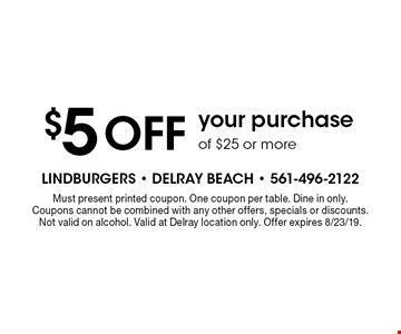 $5 OFF your purchase of $25 or more. Must present printed coupon. One coupon per table. Dine in only. Coupons cannot be combined with any other offers, specials or discounts. Not valid on alcohol. Valid at Delray location only. Offer expires 8/23/19.
