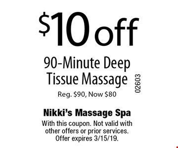$10 off 90-Minute Deep Tissue Massage Reg. $90, Now $80. With this coupon. Not valid with other offers or prior services.Offer expires 3/15/19.