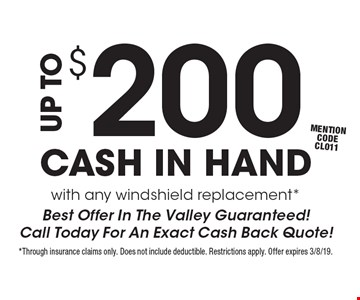 Up to $200 cash in hand with any windshield replacement* Best Offer In The Valley Guaranteed! Call Today For An Exact Cash Back Quote! mention code CL011. *Through insurance claims only. Does not include deductible. Restrictions apply. Offer expires 3/8/19.