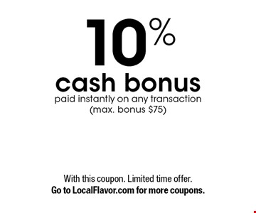 10% cash bonus paid instantly on any transaction (max. bonus $75). With this coupon. Limited time offer. Go to LocalFlavor.com for more coupons.
